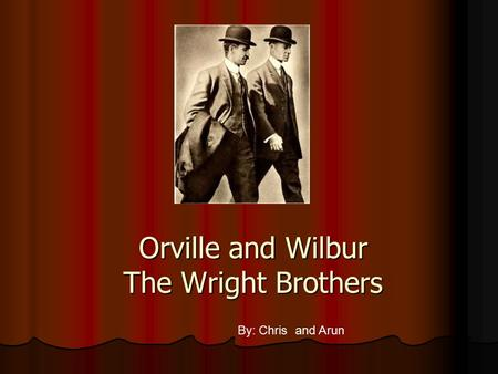 Orville and Wilbur The Wright Brothers By: Chris and Arun.
