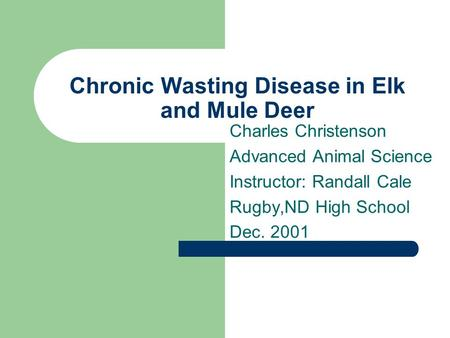 Chronic Wasting Disease in Elk and Mule Deer Charles Christenson Advanced Animal Science Instructor: Randall Cale Rugby,ND High School Dec. 2001.
