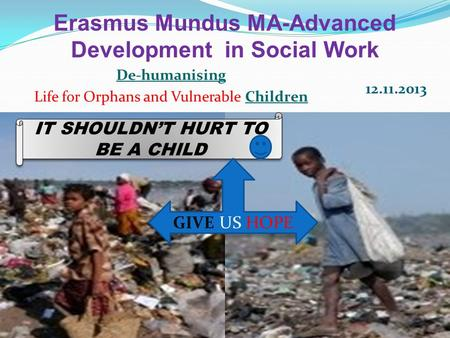 Erasmus Mundus MA-Advanced Development in Social Work De-humanising Life for Orphans and Vulnerable Children 12.11.2013 IT SHOULDN'T HURT TO BE A CHILD.