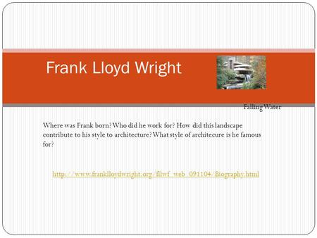 Frank Lloyd Wright Where was Frank born? Who did he work for? How did this landscape contribute to his style to architecture? What style of architecure.