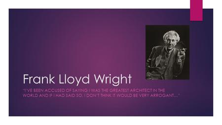 "Frank Lloyd Wright ""I'VE BEEN ACCUSED OF SAYING I WAS THE GREATEST ARCHITECT IN THE WORLD AND IF I HAD SAID SO, I DON'T THINK IT WOULD BE VERY ARROGANT…"""