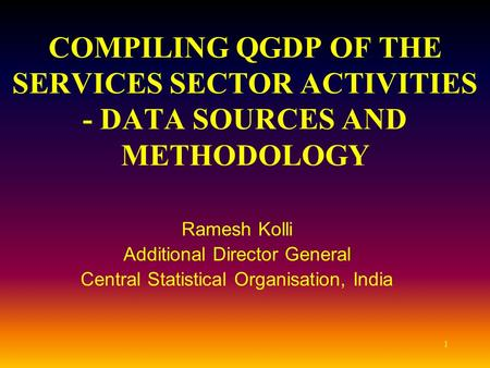 1 COMPILING QGDP OF THE SERVICES SECTOR ACTIVITIES - DATA SOURCES AND METHODOLOGY Ramesh Kolli Additional Director General Central Statistical Organisation,