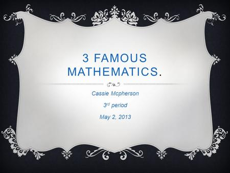 3 FAMOUS MATHEMATICS. Cassie Mcpherson 3 rd period May 2, 2013.