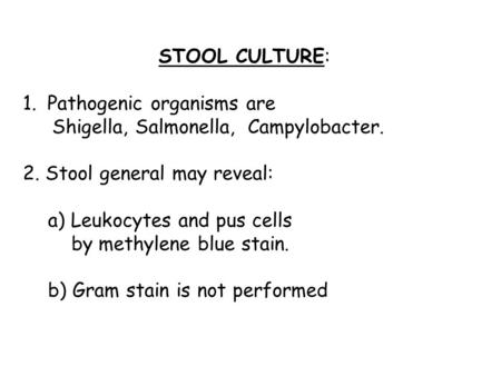 STOOL CULTURE: 1. Pathogenic organisms are Shigella, Salmonella, Campylobacter. 2. Stool general may reveal: a) Leukocytes and pus cells by methylene blue.