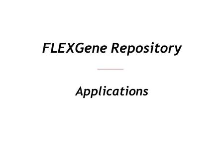 FLEXGene Repository Applications. Exploiting FLEXGene Genes FLEXGene Clones Expression Clones Proteins Protein Expression Localization Interaction Functional.