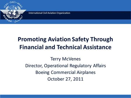 International Civil Aviation Organization Promoting Aviation Safety Through Financial and Technical Assistance Terry McVenes Director, Operational Regulatory.