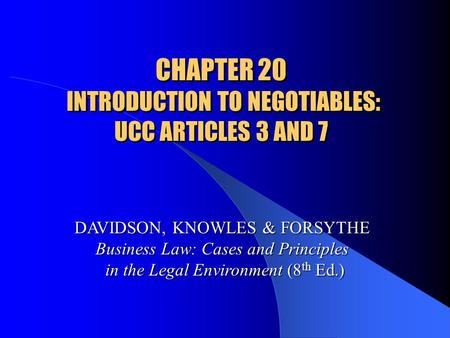 CHAPTER 20 INTRODUCTION TO NEGOTIABLES: UCC ARTICLES 3 AND 7 DAVIDSON, KNOWLES & FORSYTHE Business Law: Cases and Principles in the Legal Environment (8.