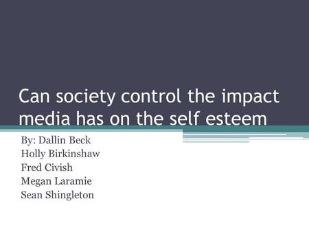 Can society control the impact media has on the self esteem By: Dallin Beck Holly Birkinshaw Fred Civish Megan Laramie Sean Shingleton.