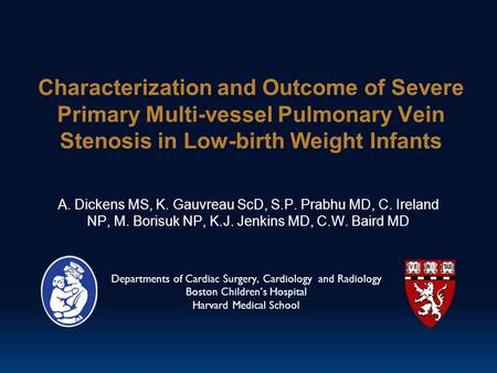 Characterization and Outcome of Severe Primary Multi-vessel Pulmonary Vein Stenosis in Low-birth Weight Infants A. Dickens MS, K. Gauvreau ScD, S.P. Prabhu.