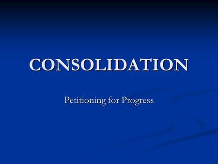 CONSOLIDATION Petitioning for Progress. Consolidation Goal is to reduce the size of Local Government Goal is to reduce the size of Local Government Consolidation.