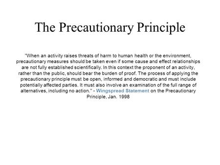 The Precautionary Principle When an activity raises threats of harm to human health or the environment, precautionary measures should be taken even if.