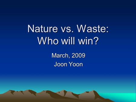 Nature vs. Waste: Who will win? March, 2009 Joon Yoon.