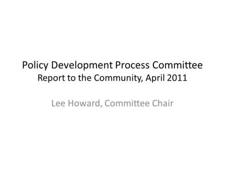Policy Development Process Committee Report to the Community, April 2011 Lee Howard, Committee Chair.