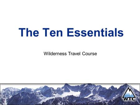 The Ten Essentials Wilderness Travel Course. Introduction The Mountains are not out to get you. Deal with the real challenges, not perceived ones. No.