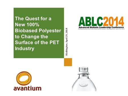 The Quest for a New 100% Biobased Polyester to Change the Surface of the PET Industry Washington, April 29, 2014.