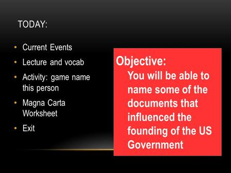 TODAY: Current Events Lecture and vocab Activity: game name this person Magna Carta Worksheet Exit Objective: You will be able to name some of the documents.