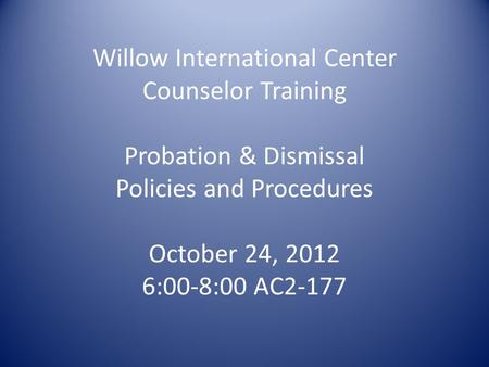 Willow International Center Counselor Training Probation & Dismissal Policies and Procedures October 24, 2012 6:00-8:00 AC2-177.