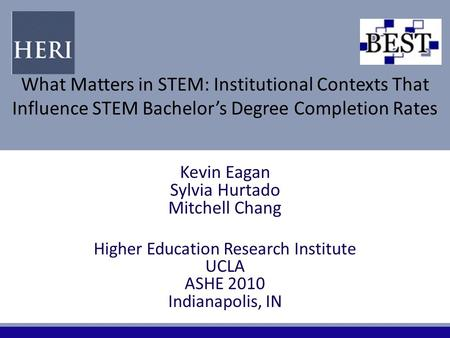 What Matters in STEM: Institutional Contexts That Influence STEM Bachelor's Degree Completion Rates Kevin Eagan Sylvia Hurtado Mitchell Chang Higher Education.