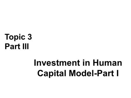 Investment in Human Capital Model-Part I Topic 3 Part III.