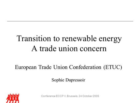 Conference ECCP II, Brussels, 24 October 2005 Transition to renewable energy A trade union concern European Trade Union Confederation (ETUC) Sophie Dupressoir.