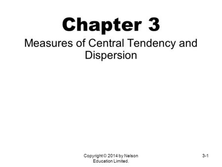 Copyright © 2014 by Nelson Education Limited. 3-1 Chapter 3 <strong>Measures</strong> <strong>of</strong> Central Tendency and <strong>Dispersion</strong>.
