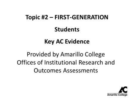 Topic #2 – FIRST-GENERATION Students Key AC Evidence Provided by Amarillo College Offices of Institutional Research and Outcomes Assessments.