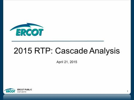 ERCOT PUBLIC 4/21/2015 1 2015 RTP: Cascade Analysis April 21, 2015.