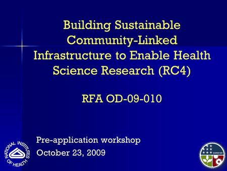 Building Sustainable Community-Linked Infrastructure to Enable Health Science Research (RC4) RFA OD-09-010 Pre-application workshop October 23, 2009.