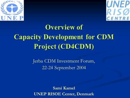 Overview of Capacity Development for CDM Project (CD4CDM) Jerba CDM Investment Forum, 22-24 September 2004 Sami Kamel UNEP RISOE Center, Denmark.