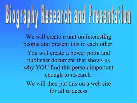 We will create a unit on interesting people and present this to each other. You will create a power point and publisher document that shows us why YOU.