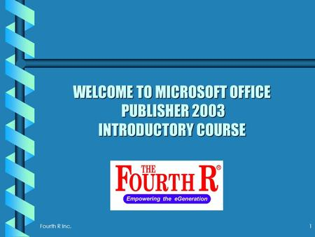 Fourth R Inc. 1 WELCOME TO MICROSOFT OFFICE PUBLISHER 2003 INTRODUCTORY COURSE.