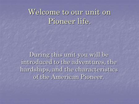 Welcome to our unit on Pioneer life. During this unit you will be introduced to the adventures, the hardships, and the characteristics of the American.