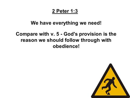 2 Peter 1:3 We have everything we need! Compare with v. 5 - God's provision is the reason we should follow through with obedience!