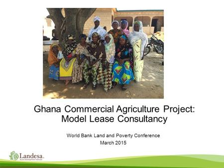 Ghana Commercial Agriculture Project: Model Lease Consultancy World Bank Land and Poverty Conference March 2015.