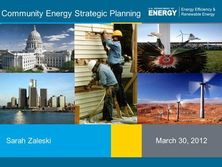 Program Name or Ancillary Texteere.energy.gov Community Energy Strategic Planning Sarah Zaleski March 30, 2012 INSERT SEVERAL PROGRAM-RELATED PICTURES.