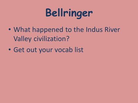 Bellringer What happened to the Indus River Valley civilization? Get out your vocab list.