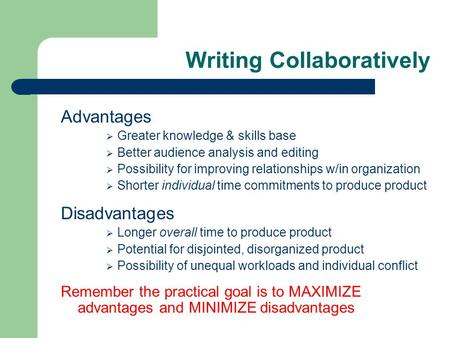 Writing Collaboratively Advantages  Greater knowledge & skills base  Better audience analysis and editing  Possibility for improving relationships w/in.