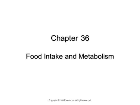 Chapter 36 Food Intake and Metabolism Copyright © 2014 Elsevier Inc. All rights reserved.