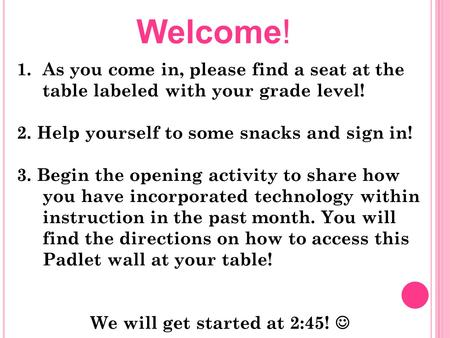 1.As you come in, please find a seat at the table labeled with your grade level! 2. Help yourself to some snacks and sign in! 3. Begin the opening activity.