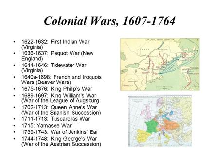 Colonial Wars, 1607-1764 1622-1632: First Indian War (Virginia) 1636-1637: Pequot War (New England) 1644-1646: Tidewater War (Virginia) 1640s-1698: French.