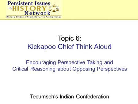 Topic 6: Kickapoo Chief Think Aloud Encouraging Perspective Taking and Critical Reasoning about Opposing Perspectives Tecumseh's Indian Confederation.