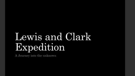 Lewis and Clark Expedition A Journey into the unknown.