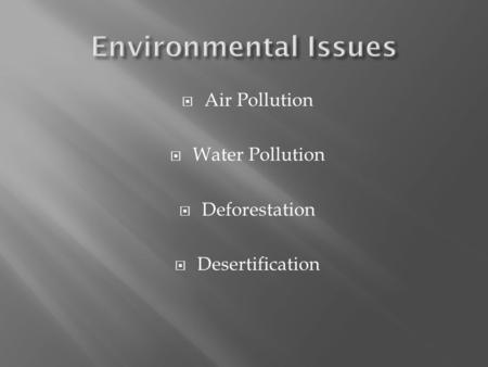  Air Pollution  Water Pollution  Deforestation  Desertification.