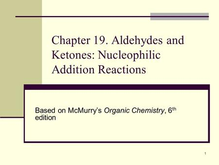 1 Chapter 19. Aldehydes and Ketones: Nucleophilic Addition Reactions Based on McMurry's Organic Chemistry, 6 th edition.