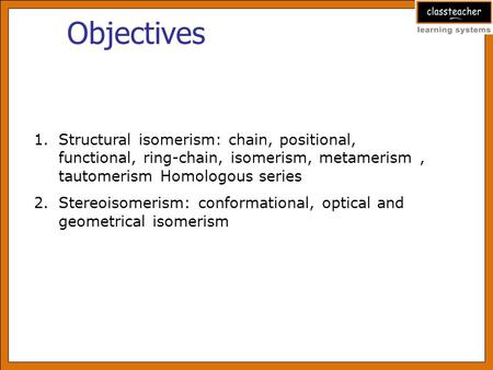 Objectives 1.Structural isomerism: chain, positional, functional, ring-chain, isomerism, metamerism, tautomerism Homologous series 2.Stereoisomerism: conformational,