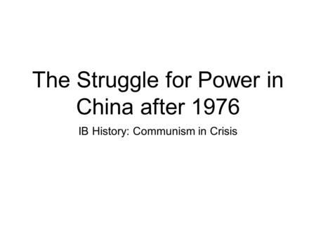 The Struggle for Power in China after 1976 IB History: Communism in Crisis.