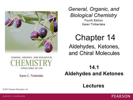 General, Organic, and Biological Chemistry Fourth Edition Karen Timberlake 14.1 Aldehydes and Ketones Chapter 14 Aldehydes, Ketones, and Chiral Molecules.
