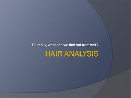 So really, what can we find out from hair?.  Hair can be very valuable to forensic scientists.  Need to be familiar with hair structure and chemistry.