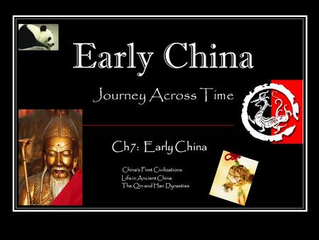 Early China Journey Across Time Ch7: Early China China's First Civilizations Life in Ancient China The Qin and Han Dynasties.