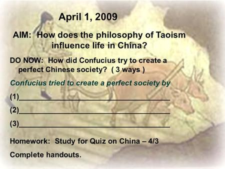 April 1, 2009 AIM: How does the philosophy of Taoism influence life in China? DO NOW: How did Confucius try to create a perfect Chinese society? ( 3 ways.
